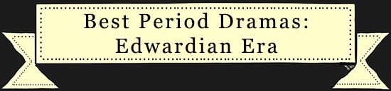 Best Period Dramas set in the Edwardian Era List